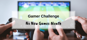Gamer Challenge – No New Games Month