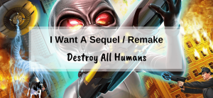 Destroy All Humans – I want a remake