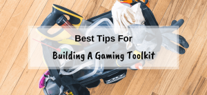 Beginners Guide To Building The Perfect Gaming Tool Kit